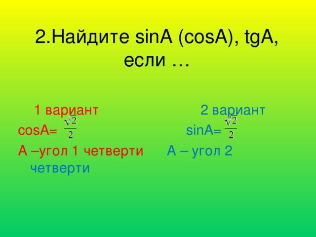 2.Найдите sinA (cosA), tgA, если …  1 вариант 2 вариант cosA=  sinA= A –угол 1 четверти A – угол 2 четверти