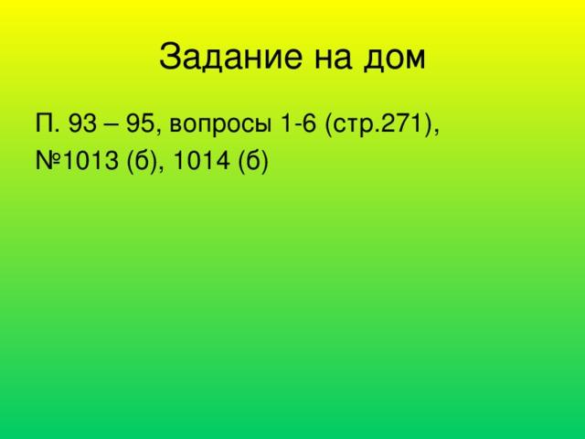 Задание на дом П. 93 – 95, вопросы 1-6 (стр.271), № 1013 (б), 1014 (б)