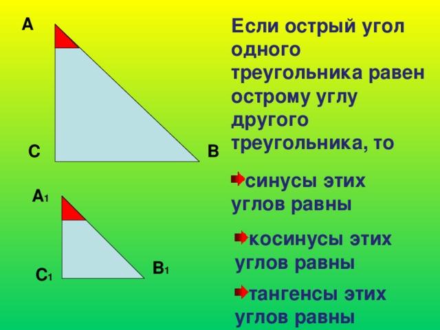 А Если острый угол одного треугольника равен острому углу другого треугольника, то С В синусы этих углов равны А 1 косинусы этих углов равны В 1 С 1