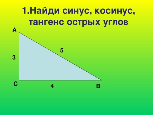 1.Найди синус, косинус, тангенс острых угло в А 5 3 С В 4