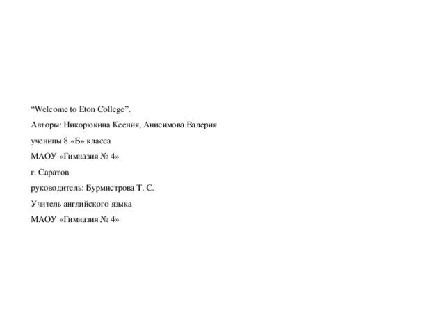 """"""" Welcome to Eton College"""".  Авторы: Никорюкина Ксения, Анисимова Валерия  ученицы 8 «Б» класса  МАОУ «Гимназия № 4»  г. Саратов  руководитель: Бурмистрова Т. С.  Учитель английского языка  МАОУ «Гимназия № 4»"""