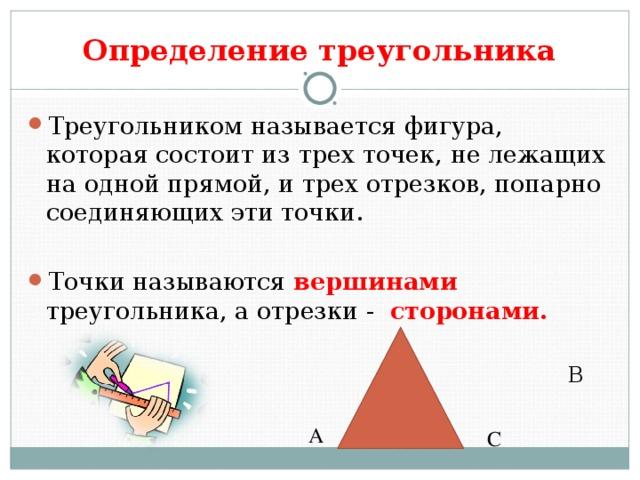 Определение треугольника Треугольником называется фигура, которая состоит из трех точек, не лежащих на одной прямой, и трех отрезков, попарно соединяющих эти точки. Точки называются вершинами треугольника, а отрезки - сторонами.  В А С