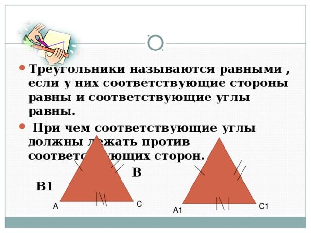 Треугольники называются равными , если у них соответствующие стороны равны и соответствующие углы равны.  При чем соответствующие углы должны лежать против соответствующих сторон.