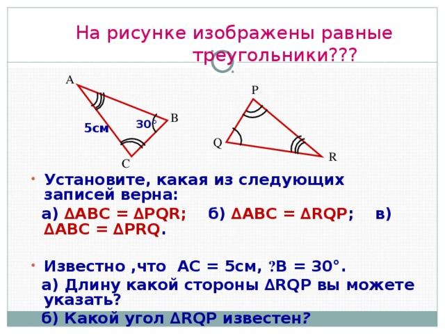 На рисунке изображены равные  треугольники??? А P В 30° 5см Q R С Установите, какая из следующих записей верна:  а) ∆ ABC = ∆PQR;  б) ∆ ABC = ∆RQP ;    в) ∆ ABC = ∆PRQ .  Известно ,что АС = 5см, ے В = 30°.  а) Длину какой стороны ∆RQP вы можете указать?   б) Какой угол ∆RQP известен ?