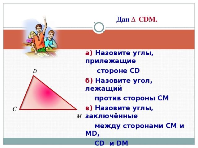 Дан  Δ  CDM .  а) Назовите углы, прилежащие  стороне CD б) Назовите угол, лежащий  против стороны СМ в) Назовите углы, заключённые  между сторонами СМ и MD ,  CD и DM