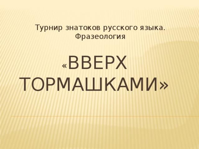 Турнир знатоков русского языка. Фразеология « Вверх тормашками»