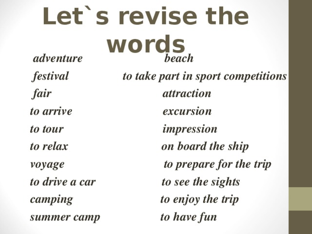 Let`s revise the words  adventure beach  festival to take part in sport competitions  fair attraction  to arrive excursion  to tour impression  to relax on board the ship  voyage to prepare for the trip  to drive a car to see the sights  camping to enjoy the trip  summer camp to have fun