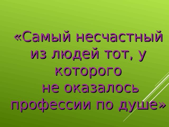 «Самый несчастный из людей тот, у которого  не оказалось профессии по душе»