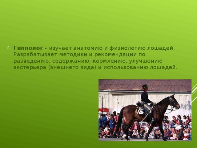 Гипполог - изучает анатомию и физиологию лошадей. Разрабатывает методики и рекомендации по разведению, содержанию, кормлению, улучшению экстерьера (внешнего вида) и использованию лошадей.
