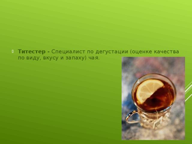 Титестер - Специалист по дегустации (оценке качества по виду, вкусу и запаху) чая.