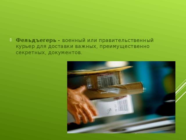 Фельдъегерь - военный или правительственный курьер для доставки важных, преимущественно секретных, документов.