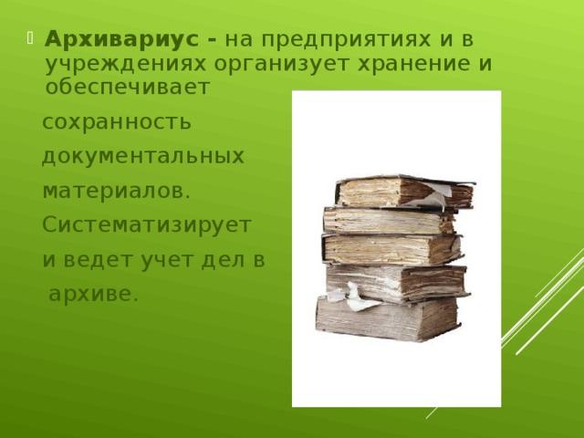Архивариус - на предприятиях и в учреждениях организует хранение и обеспечивает