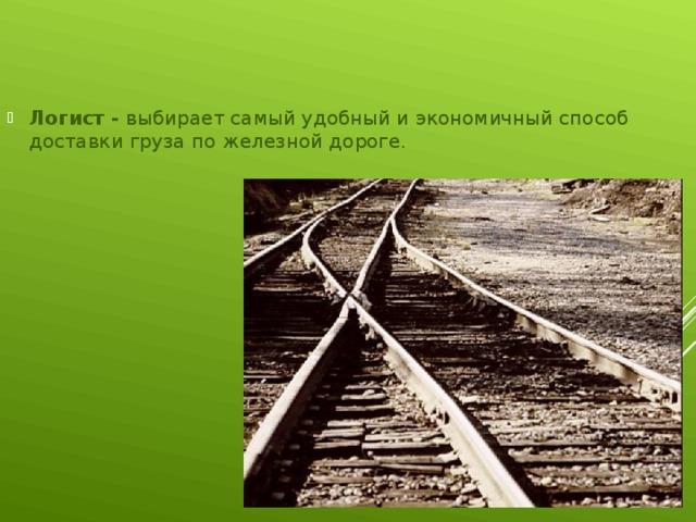 Логист - выбирает самый удобный и экономичный способ доставки груза по железной дороге.