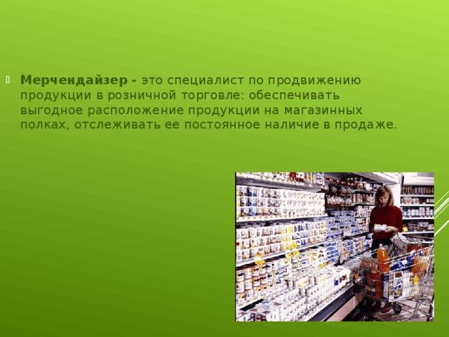 Мерчендайзер - это специалист по продвижению продукции в розничной торговле: обеспечивать выгодное расположение продукции на магазинных полках, отслеживать ее постоянное наличие в продаже.