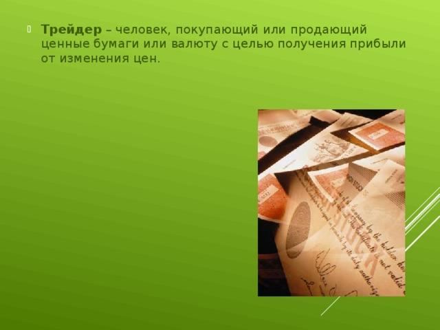 Трейдер – человек, покупающий или продающий ценные бумаги или валюту с целью получения прибыли от изменения цен.