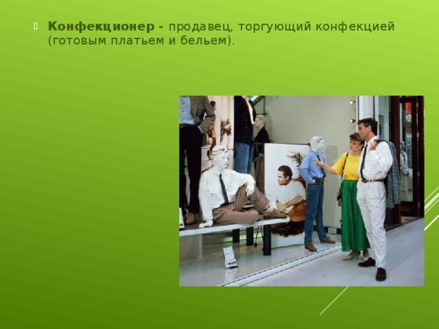 Конфекционер - продавец, торгующий конфекцией (готовым платьем и бельем).