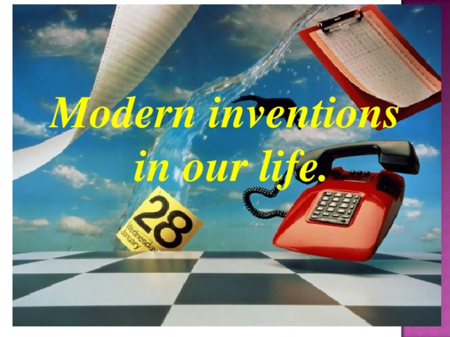 Modern inventions in our life.