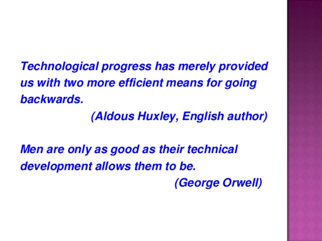Technological progress has merely provided us with two more efficient means for going backwards.  (Aldous Huxley, English author)  Men are only as good as their technical development allows them to be.  (George Orwell)