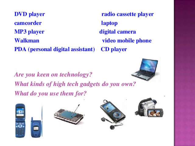 DVD player radio cassette player camcorder laptop MP3 player digital camera Walkman video mobile phone PDA (personal digital assistant) CD player   Are you keen on technology? What kinds of high tech gadgets do you own? What do you use them for?