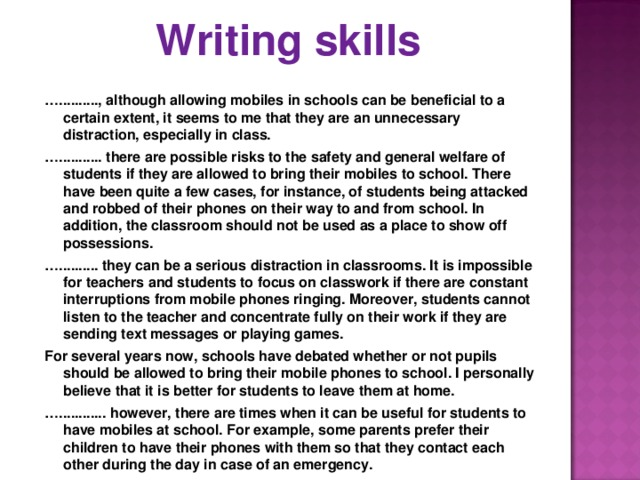 Writing skills   … .........., although allowing mobiles in schools can be beneficial to a certain extent, it seems to me that they are an unnecessary distraction, especially in class. … ........... there are possible risks to the safety and general welfare of students if they are allowed to bring their mobiles to school. There have been quite a few cases, for instance, of students being attacked and robbed of their phones on their way to and from school. In addition, the classroom should not be used as a place to show off possessions. … .......... they can be a serious distraction in classrooms. It is impossible for teachers and students to focus on classwork if there are constant interruptions from mobile phones ringing. Moreover, students cannot listen to the teacher and concentrate fully on their work if they are sending text messages or playing games. For several years now, schools have debated whether or not pupils should be allowed to bring their mobile phones to school. I personally believe that it is better for students to leave them at home. … ............ however, there are times when it can be useful for students to have mobiles at school. For example, some parents prefer their children to have their phones with them so that they contact each other during the day in case of an emergency.
