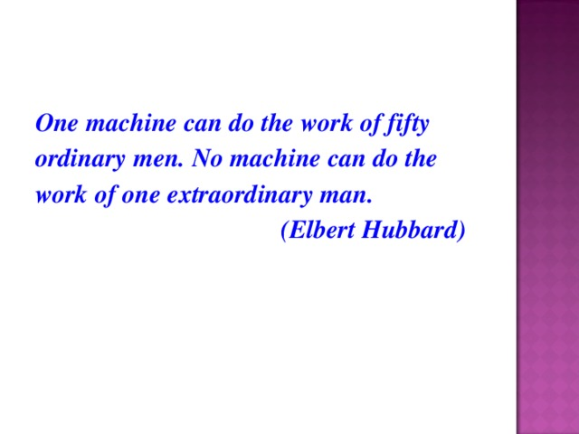 One machine can do the work of fifty ordinary men. No machine can do the work of one extraordinary man.  (Elbert Hubbard)