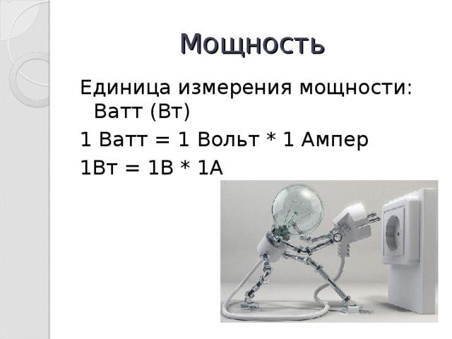 Мощность Единица измерения мощности: Ватт (Вт) 1 Ватт = 1 Вольт * 1 Ампер 1Вт = 1В * 1А