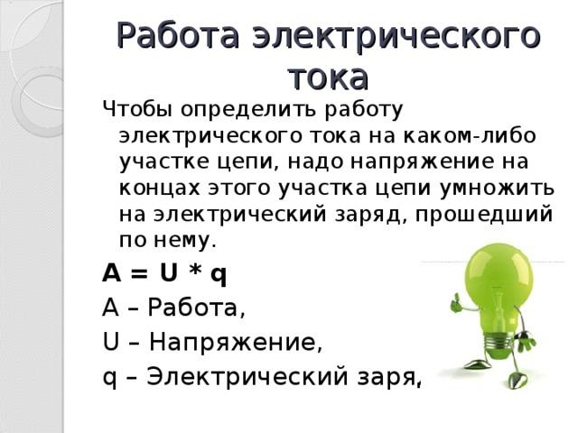 Работа электрического тока Чтобы определить работу электрического тока на каком-либо участке цепи, надо напряжение на концах этого участка цепи умножить на электрический заряд, прошедший по нему. A = U * q A – Работа , U – Напряжение, q – Электрический заряд.