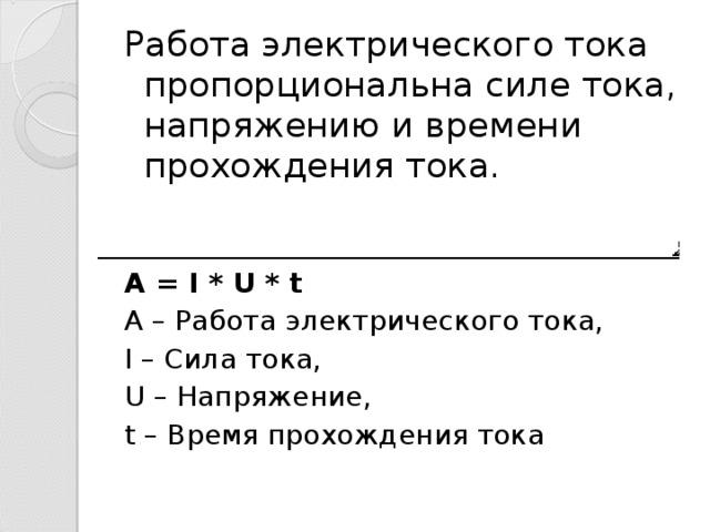 Работа электрического тока пропорциональна силе тока, напряжению и времени прохождения тока. A = I * U * t A – Работа электрического тока, I – Сила тока, U – Напряжение, t – Время прохождения тока
