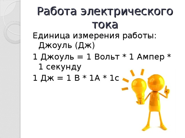Работа электрического тока Единица измерения работы: Джоуль (Дж) 1 Джоуль = 1 Вольт * 1 Ампер * 1 секунду 1 Дж = 1 В * 1А * 1с