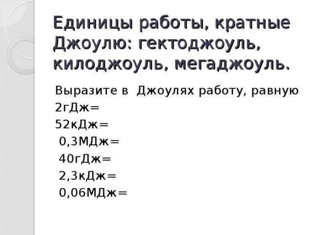 Единицы работы, кратные Джоулю: гектоджоуль, килоджоуль, мегаджоуль. Выразите в Джоулях работу, равную 2гДж= 52кДж= 0,3МДж= 40гДж= 2,3кДж= 0,06МДж=