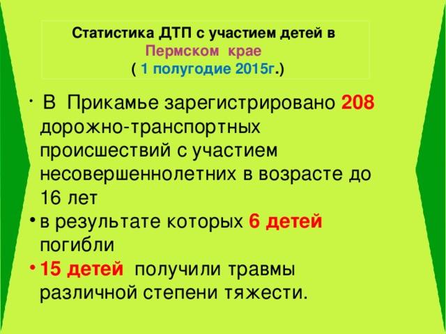 Статистика ДТП с участием детей в Пермском крае  ( 1 полугодие 2015г .)  В Прикамье зарегистрировано 208 дорожно-транспортных происшествий с участием несовершеннолетних в возрасте до 16 лет в результате которых 6 детей погибли 15 детей получили травмы различной степени тяжести.