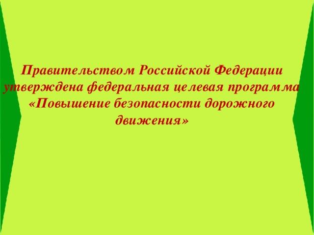Правительством Российской Федерации утверждена федеральная целевая программа «Повышение безопасности дорожного движения»
