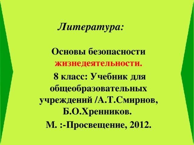Литература: Основы безопасности жизнедеятельности.  8 класс: Учебник для общеобразовательных учреждений /А.Т.Смирнов, Б.О.Хренников. М. :-Просвещение, 2012.