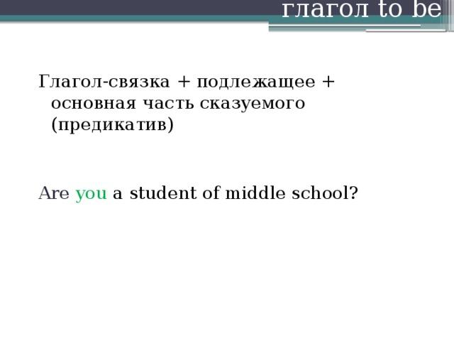 глагол to be Глагол-связка + подлежащее + основная часть сказуемого (предикатив) Are you a student of middle school?