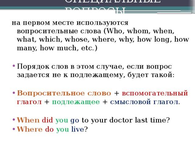 СПЕЦИАЛЬНЫЕ ВОПРОСЫ  на первом месте используются вопросительные слова (Who, whom, when, what, which, whose, where, why, how long, how many, how much, etc.)