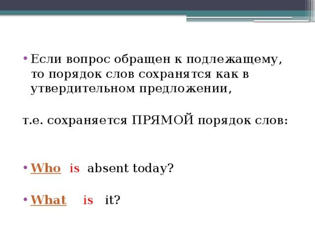 Если вопрос обращен к подлежащему, то порядок слов сохранятся как в утвердительном предложении, т.е. сохраняется ПРЯМОЙ порядок слов: Who   is absent today? What
