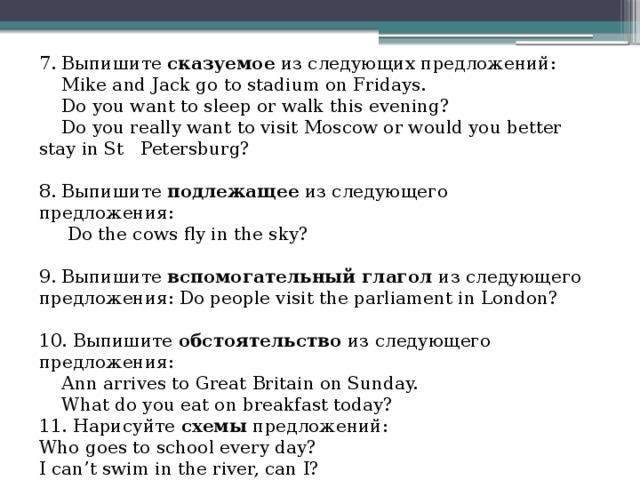 7. Выпишите сказуемое из следующих предложений:  Mike and Jack go to stadium on Fridays.  Do you want to sleep or walk this evening?  Do you really want to visit Moscow or would you better stay in St Petersburg? 8. Выпишите подлежащее из следующего предложения:  Do the cows fly in the sky? 9. Выпишите вспомогательный глагол из следующего предложения: Do people visit the parliament in London? 10. Выпишите обстоятельство из следующего предложения:  Ann arrives to Great Britain on Sunday.  What do you eat on breakfast today? 11. Нарисуйте схемы предложений: Who goes to school every day? I can't swim in the river, can I?