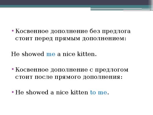 Косвенное дополнение без предлога стоит перед прямым дополнением: He showed me a nice kitten. Косвенное дополнение с предлогом стоит после прямого дополнения: He showed a nice kitten to me .
