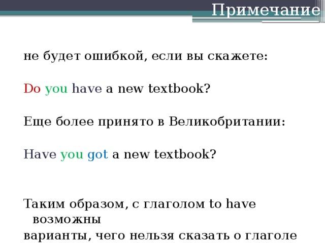 Примечание не будет ошибкой, если вы скажете: Do  you  have a new textbook? Еще более принято в Великобритании: Have  you got a new textbook? Таким образом, с глаголом to have возможны варианты, чего нельзя сказать о глаголе to be.