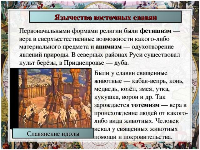 Язычество восточных славян Первоначальными формами религии были фетишизм — вера в сверхъестественные возможности какого-либо материального предмета и анимизм — одухотворение явлений природы. В северных районах Руси существовал культ берёзы, в Приднепровье — дуба. Были у славян священные животные — кабан-вепрь, конь, медведь, козёл, змея, утка, кукушка, ворон и др. Так зарождается тотемизм — вера в происхождение людей от какого-либо вида животных. Человек искал у священных животных помощи и покровительства. Славянские идолы