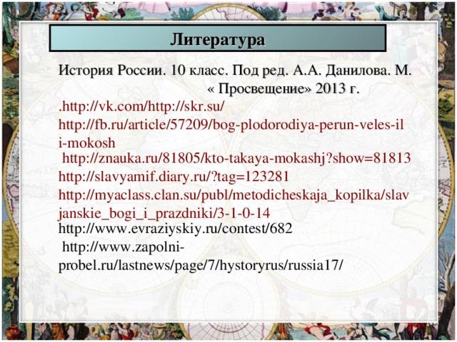 Литература История России. 10 класс. Под ред. А.А. Данилова. М. « Просвещение» 2013 г. . http://vk.com/http://skr.su/  http://fb.ru/article/57209/bog-plodorodiya-perun-veles-ili-mokosh  http://znauka.ru/81805/kto-takaya-mokashj?show=81813  http://slavyamif.diary.ru/?tag=123281 http://myaclass.clan.su/publ/metodicheskaja_kopilka/slavjanskie_bogi_i_prazdniki/3-1-0-14 http://www.evraziyskiy.ru/contest/682  http://www.zapolni-probel.ru/lastnews/page/7/hystoryrus/russia17/