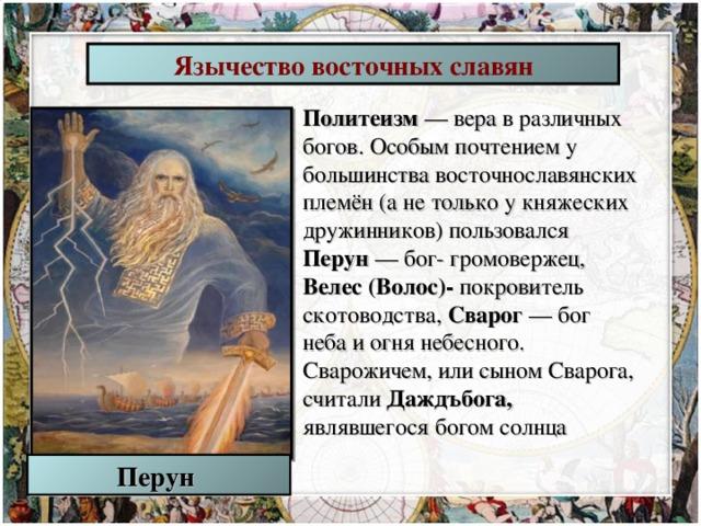Язычество восточных славян Политеизм — вера в различных богов. Особым почтением у большинства восточнославянских племён (а не только у княжеских дружинников) пользовался Перун — бог- громовержец, Велес (Волос)- покровитель скотоводства,  Сварог — бог неба и огня небесного. Сварожичем, или сыном Сварога, считали Даждъбога, являвшегося богом солнца Перун