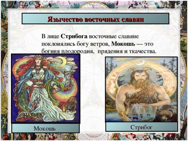 Язычество восточных славян В лице Стрибога восточные славяне поклонялись богу ветров, Мокошь — это богиня плодородия, прядения и ткачества. Стрибог Мокошь