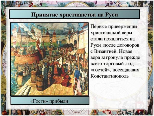 Принятие христианства на Руси Первые приверженцы христианской веры стали появляться на Руси после договоров с Византией. Новая вера затронула прежде всего торговый люд — «гостей», посещавших Константинополь «Гости» прибыли