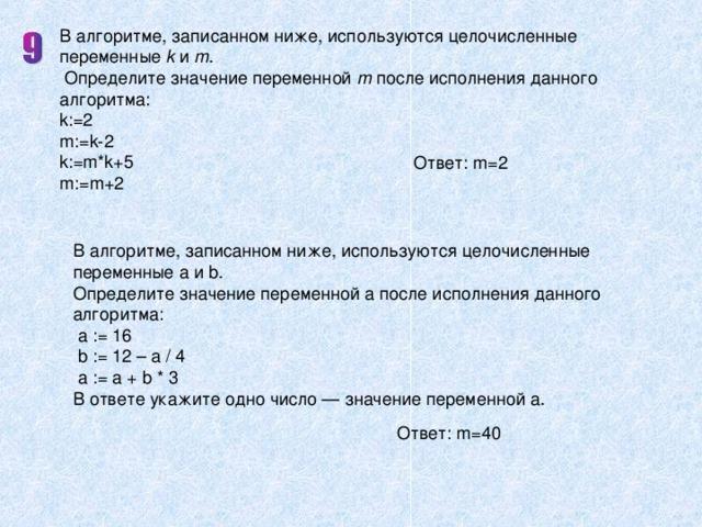 В алгоритме, записанном ниже, используются целочисленные переменные k и m .  Oпределите значение переменной m после исполнения данного алгоритма: k:=2  m:=k-2  k:=m*k+5  m:=m+2 Ответ: m = 2 В алгоритме, записанном ниже, используются целочисленные переменные a и b . Определите значение переменной a после исполнения данного алгоритма :  a := 16  b := 12 – a / 4  a := a + b * 3 В ответе укажите одно число — значение переменной a. Ответ: m = 40