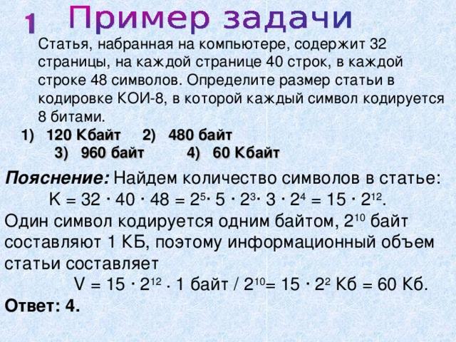 Статья, набранная на компьютере, содержит 32 страницы, на каждой странице 40 строк, в каждой строке 48 символов. Определите размер статьи в кодировке КОИ-8, в которой каждый символ кодируется 8 битами.  120 Кбайт 2) 480 байт  3) 960 байт 4) 60 Кбайт Пояснение:  Найдем количество символов в статье:  K = 32 · 40 · 48 = 2 5 · 5 · 2 3 · 3 · 2 4 = 15 · 2 12 . Один символ кодируется одним байтом, 2 10 байт составляют 1 КБ, поэтому информационный объем статьи составляет  V = 15 · 2 12  · 1 байт / 2 10 = 15 · 2 2 Кб = 60 Кб. Ответ: 4.