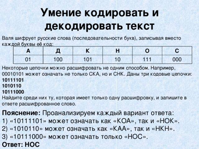 Умение кодировать и декодировать текст Валя шифрует русские слова (последовательности букв), записывая вместо каждой буквы её код: Некоторые цепочки можно расшифровать не одним способом. Например, 00010101 может означать не только СКА, но и СНК. Даны три кодовые цепочки: 10111101 1010110 10111000 Найдите среди них ту, которая имеет только одну расшифровку, и запишите в ответе расшифрованное слово. А Д 01 100 К Н 101 10 О С 111 000 Пояснение: Проанализируем каждый вариант ответа: 1) «10111101» может означать как «КОА», так и «НОК». 2) «1010110» может означать как «КАА», так и «НКН». 3) «10111000» может означать только «НОС». Ответ: НОС