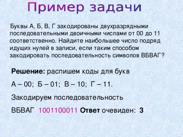Буквы А, Б, В, Г закодированы двухразрядными последовательными двоичными числами от 00 до 11 соответственно. Найдите наибольшее число подряд идущих нулей в записи, если таким способом закодировать последовательность символов ВБВАГ? Решение: распишем коды для букв А – 00; Б – 01; В – 10; Г – 11. Закодируем последовательность ВБВАГ 1001100011  Ответ очевиден: 3