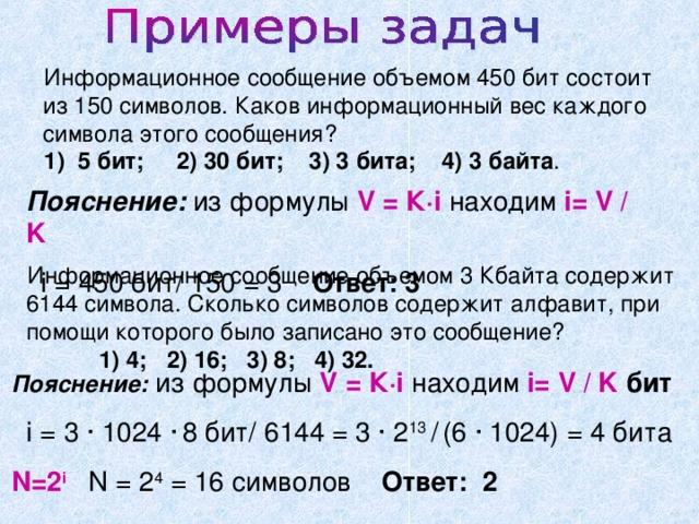 Информационное сообщение объемом 450 бит состоит из 150 символов. Каков информационный вес каждого символа этого сообщения? 1) 5 бит; 2) 30 бит; 3) 3 бита; 4) 3 байта . Пояснение: из формулы V = К·i находим i= V / K  i = 450 бит/ 150 = 3 Ответ: 3 Информационное сообщение объемом 3 Кбайта содержит 6144 символа. Сколько символов содержит алфавит, при помощи которого было записано это сообщение?  1) 4; 2) 16; 3) 8; 4) 32. Пояснение:  из формулы V = К·i находим i= V / K бит  i = 3 · 1024 ·  8 бит/ 6144 = 3 · 2 13 /  (6 · 1024) = 4 бита N=2 i  N = 2 4 = 16 символов Ответ: 2