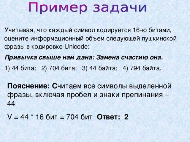 Учитывая, что каждый символ кодируется 16-ю битами, оцените информационный объем следующей пушкинской фразы в кодировке Unicode: Привычка свыше нам дана: Замена счастию она. 1) 44 бита; 2) 704 бита; 3) 44 байта; 4) 794 байта. Пояснение: С читаем все символы выделенной фразы, включая пробел и знаки препинания – 44 V = 44 * 16 бит = 704 бит Ответ: 2